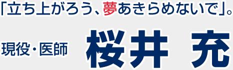 「立ち上がろう、夢あきらめないで」。 現役・医師 桜井 充 SAKURAI MITSURU